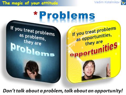 Positive Attitude quotes: If you treat problems as problems, they are problems. If you treat problems as opportunities, they are opportunities. Vadim Kotelnikov