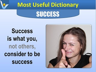 Success definition Success is what you, not others consider to be success Most Useful Dictionary by Vadim Kotelnikov