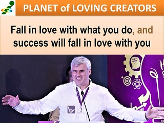 Best Success advicetes Fall in love with what you do, and success will fall in love with you Vadim Kotelnikov Planet of Loving Creators